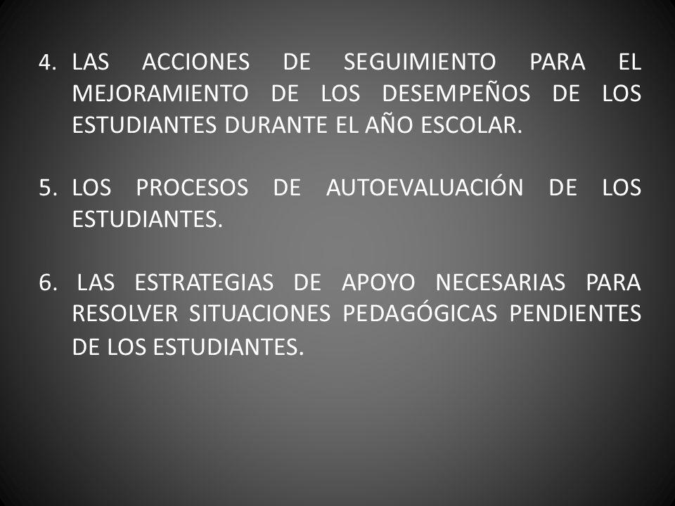 4. LAS ACCIONES DE SEGUIMIENTO PARA EL MEJORAMIENTO DE LOS DESEMPEÑOS DE LOS ESTUDIANTES DURANTE EL AÑO ESCOLAR. 5. LOS PROCESOS DE AUTOEVALUACIÓN DE