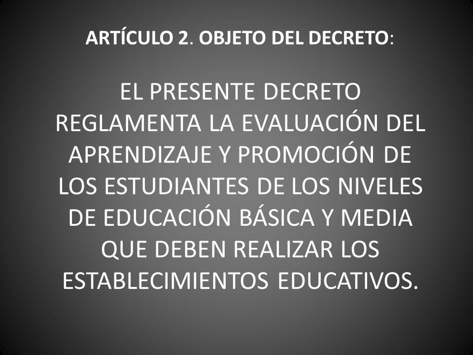 ARTÍCULO 2. OBJETO DEL DECRETO: EL PRESENTE DECRETO REGLAMENTA LA EVALUACIÓN DEL APRENDIZAJE Y PROMOCIÓN DE LOS ESTUDIANTES DE LOS NIVELES DE EDUCACIÓ
