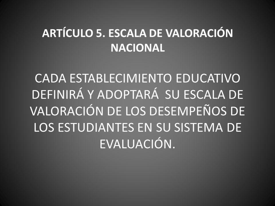 ARTÍCULO 5. ESCALA DE VALORACIÓN NACIONAL CADA ESTABLECIMIENTO EDUCATIVO DEFINIRÁ Y ADOPTARÁ SU ESCALA DE VALORACIÓN DE LOS DESEMPEÑOS DE LOS ESTUDIAN