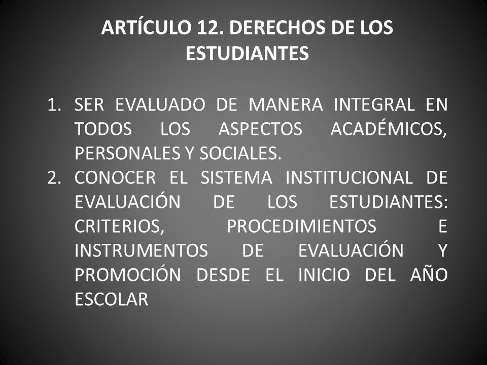 ARTÍCULO 12. DERECHOS DE LOS ESTUDIANTES 1.SER EVALUADO DE MANERA INTEGRAL EN TODOS LOS ASPECTOS ACADÉMICOS, PERSONALES Y SOCIALES. 2.CONOCER EL SISTE