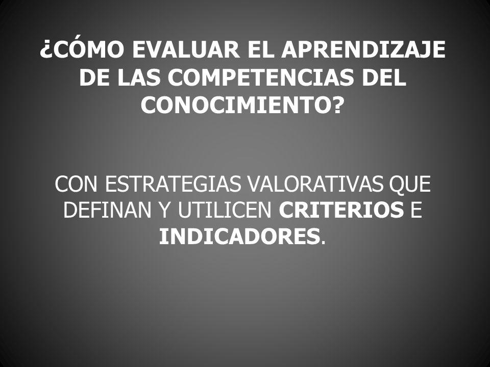 ¿ CÓMO EVALUAR EL APRENDIZAJE DE LAS COMPETENCIAS DEL CONOCIMIENTO? CON ESTRATEGIAS VALORATIVAS QUE DEFINAN Y UTILICEN CRITERIOS E INDICADORES.