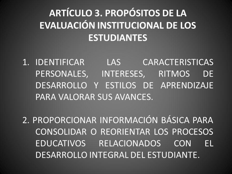 ARTÍCULO 3. PROPÓSITOS DE LA EVALUACIÓN INSTITUCIONAL DE LOS ESTUDIANTES 1.IDENTIFICAR LAS CARACTERISTICAS PERSONALES, INTERESES, RITMOS DE DESARROLLO