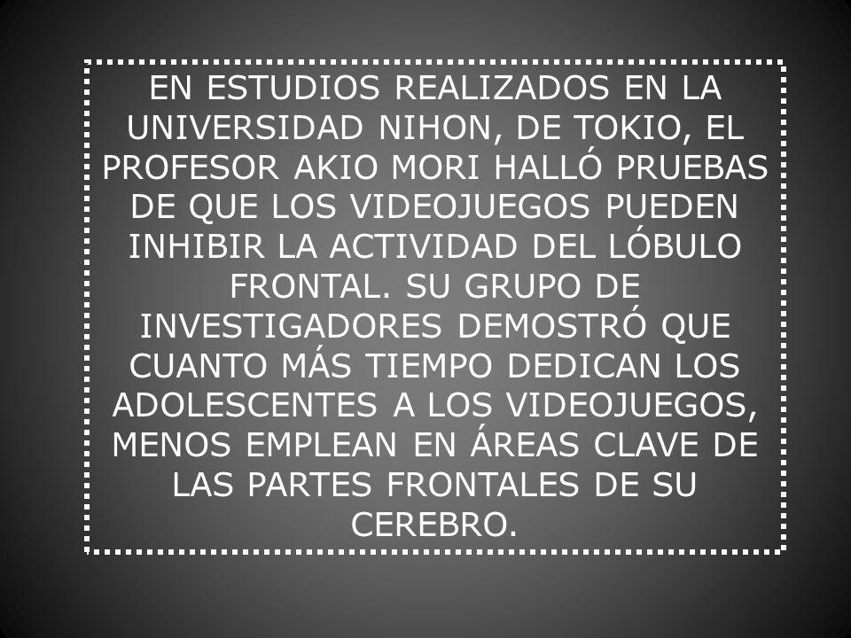 EN ESTUDIOS REALIZADOS EN LA UNIVERSIDAD NIHON, DE TOKIO, EL PROFESOR AKIO MORI HALLÓ PRUEBAS DE QUE LOS VIDEOJUEGOS PUEDEN INHIBIR LA ACTIVIDAD DEL L