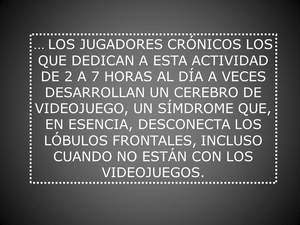 ... LOS JUGADORES CRÓNICOS LOS QUE DEDICAN A ESTA ACTIVIDAD DE 2 A 7 HORAS AL DÍA A VECES DESARROLLAN UN CEREBRO DE VIDEOJUEGO, UN SÍMDROME QUE, EN ES