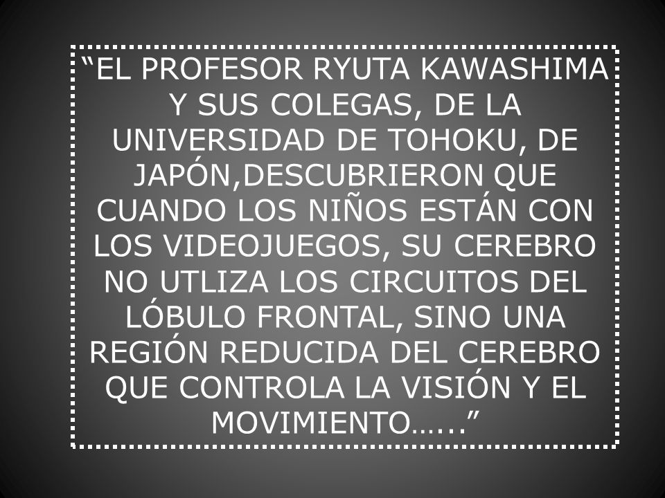 EL PROFESOR RYUTA KAWASHIMA Y SUS COLEGAS, DE LA UNIVERSIDAD DE TOHOKU, DE JAPÓN,DESCUBRIERON QUE CUANDO LOS NIÑOS ESTÁN CON LOS VIDEOJUEGOS, SU CEREB