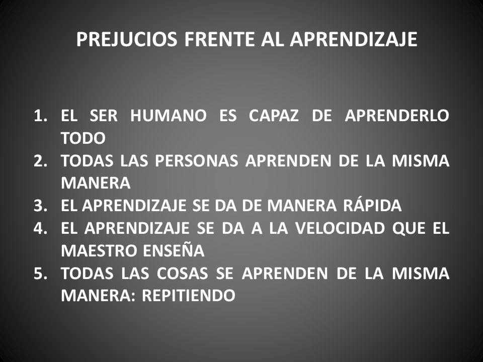 PREJUCIOS FRENTE AL APRENDIZAJE 1.EL SER HUMANO ES CAPAZ DE APRENDERLO TODO 2.TODAS LAS PERSONAS APRENDEN DE LA MISMA MANERA 3.EL APRENDIZAJE SE DA DE