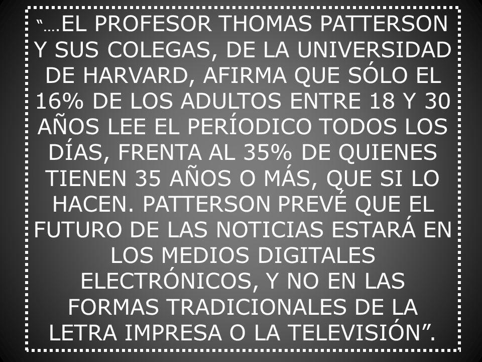 …. EL PROFESOR THOMAS PATTERSON Y SUS COLEGAS, DE LA UNIVERSIDAD DE HARVARD, AFIRMA QUE SÓLO EL 16% DE LOS ADULTOS ENTRE 18 Y 30 AÑOS LEE EL PERÍODICO