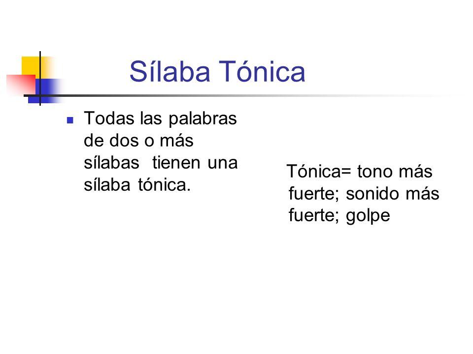 Sílaba Tónica Todas las palabras de dos o más sílabas tienen una sílaba tónica. Tónica= tono más fuerte; sonido más fuerte; golpe