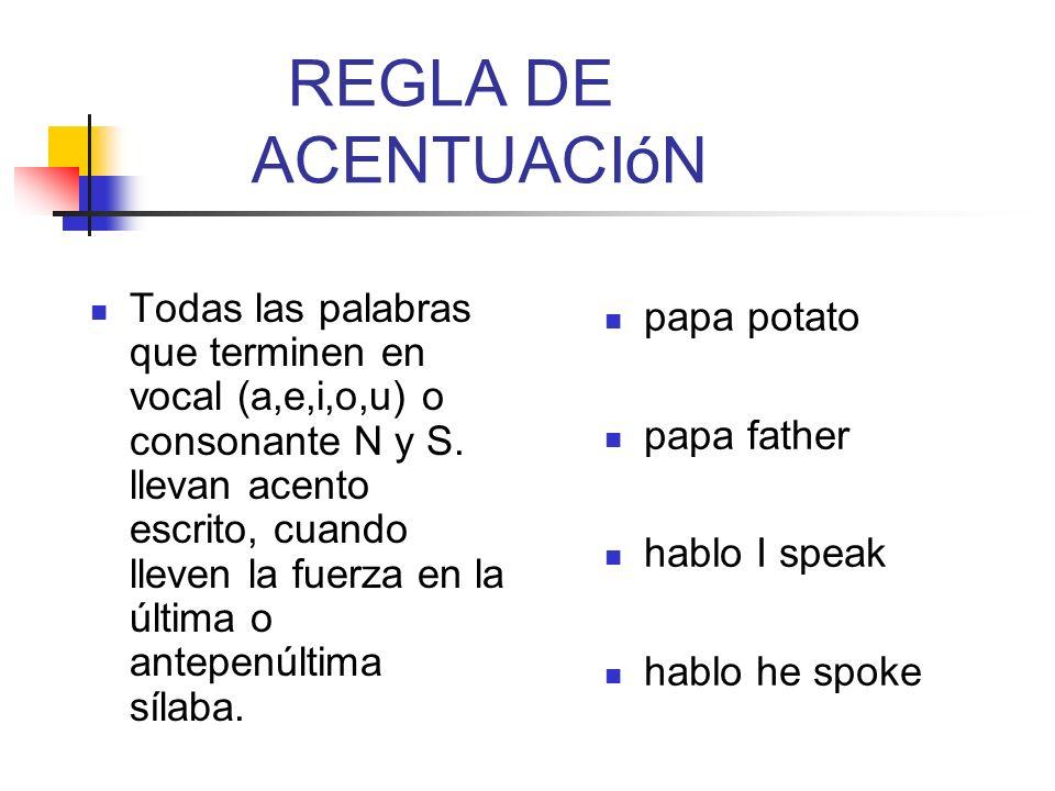 REGLA DE ACENTUACIóN Todas las palabras que terminen en vocal (a,e,i,o,u) o consonante N y S. llevan acento escrito, cuando lleven la fuerza en la últ