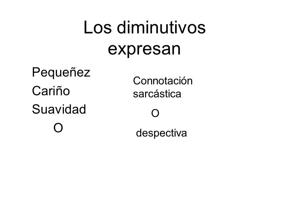 Los diminutivos expresan Pequeñez Cariño Suavidad O Connotación sarcástica O despectiva