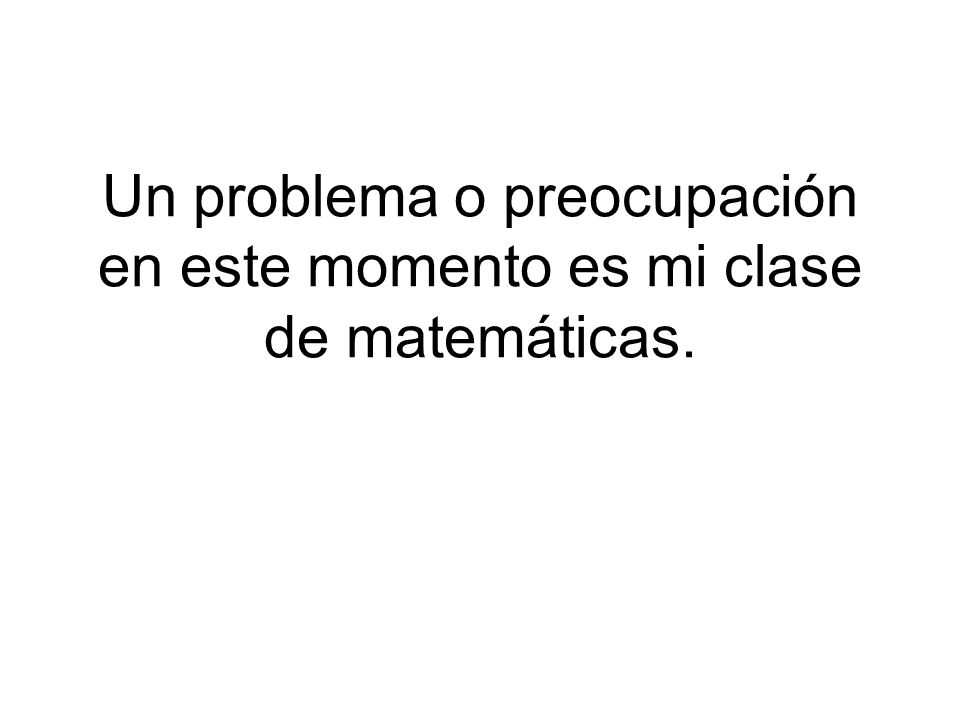 Un problema o preocupación en este momento es mi clase de matemáticas.