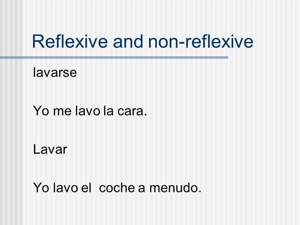 Reflexive and non-reflexive lavarse Yo me lavo la cara. Lavar Yo lavo el coche a menudo.