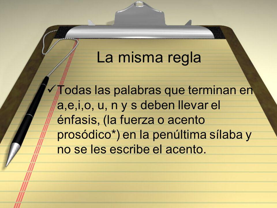 La misma regla Todas las palabras que terminan en a,e,i,o, u, n y s deben llevar el énfasis, (la fuerza o acento prosódico*) en la penúltima sílaba y