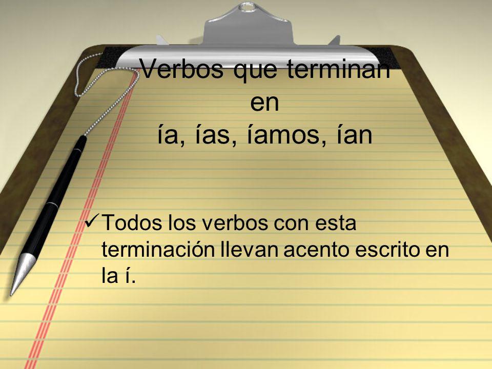 Verbos que terminan en ía, ías, íamos, ían Todos los verbos con esta terminación llevan acento escrito en la í.