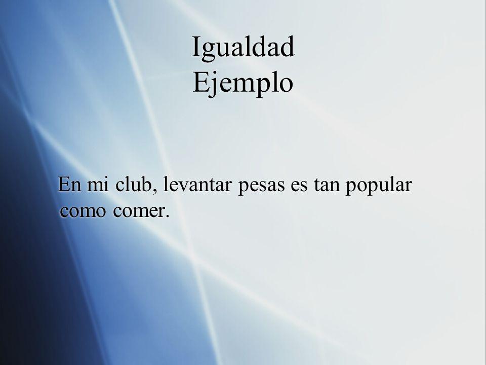 Igualdad Ejemplo En mi club, levantar pesas es tan popular como comer. En mi club, levantar pesas es tan popular como comer.