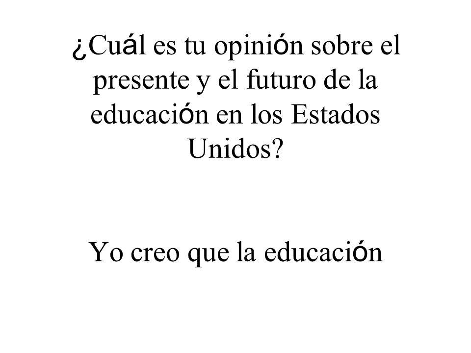 ¿ Cu á l es tu opini ó n sobre el presente y el futuro de la educaci ó n en los Estados Unidos.