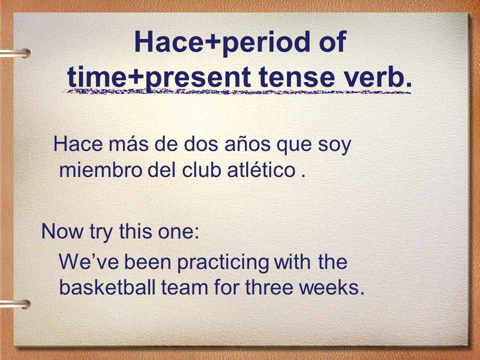 Hace+period of time+present tense verb. Hace más de dos años que soy miembro del club atlético. Now try this one: Weve been practicing with the basket