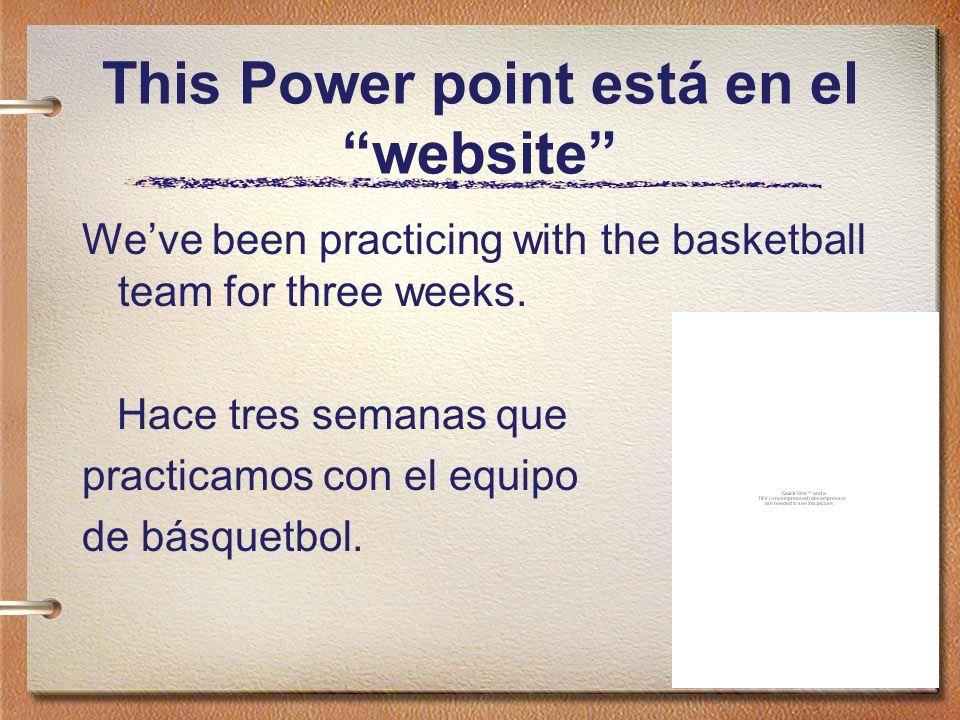 This Power point está en el website Weve been practicing with the basketball team for three weeks. Hace tres semanas que practicamos con el equipo de