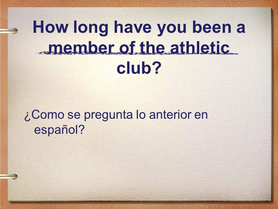 How long have you been a member of the athletic club? ¿Como se pregunta lo anterior en español?