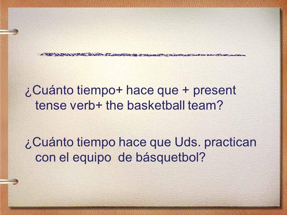 ¿Cuánto tiempo+ hace que + present tense verb+ the basketball team? ¿Cuánto tiempo hace que Uds. practican con el equipo de básquetbol?