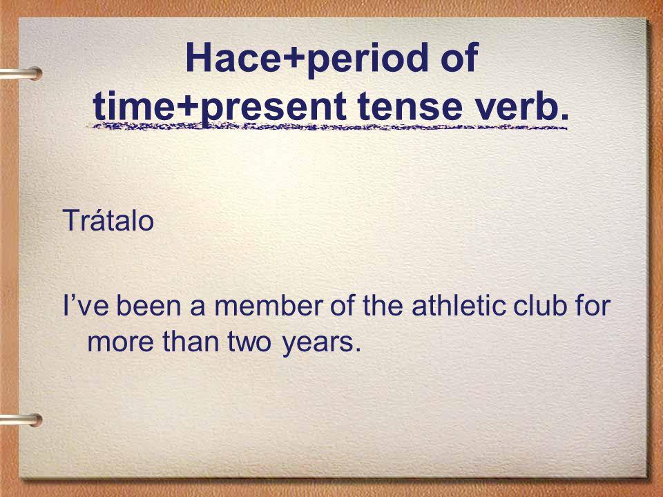 Hace+period of time+present tense verb.Hace más de dos años que soy miembro del club atlético.