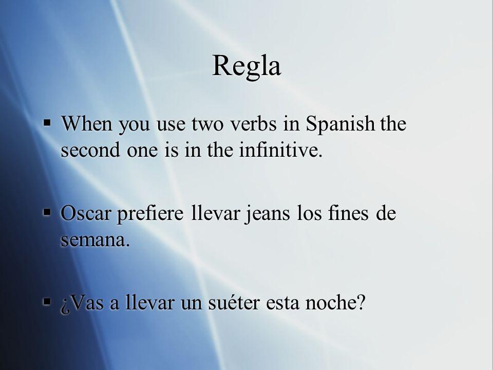 Regla When you use two verbs in Spanish the second one is in the infinitive. Oscar prefiere llevar jeans los fines de semana. ¿Vas a llevar un suéter