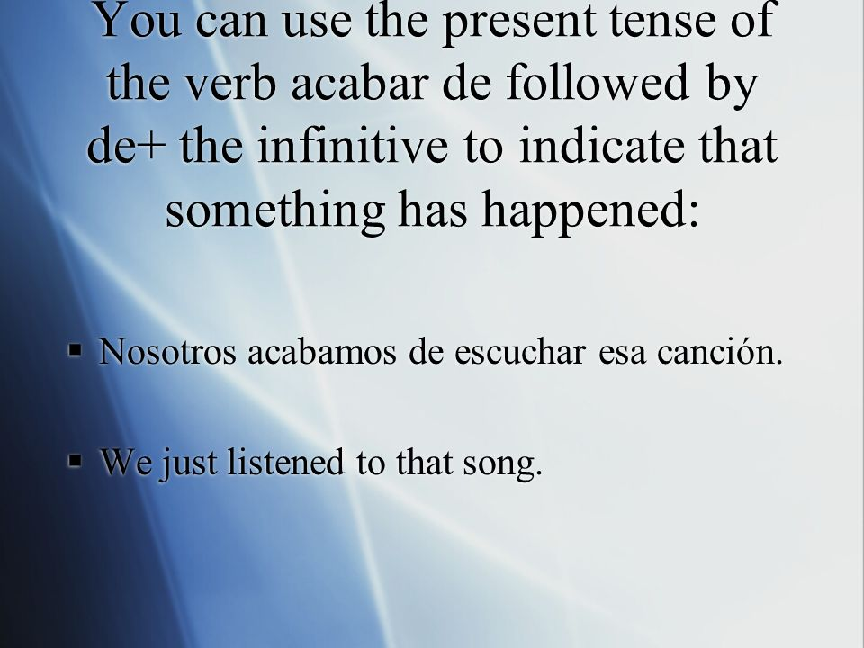 You can use the present tense of the verb acabar de followed by de+ the infinitive to indicate that something has happened: Nosotros acabamos de escuc