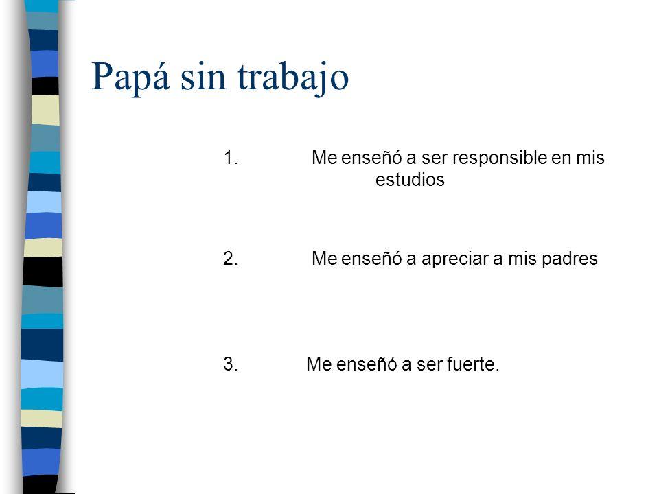 Papá sin trabajo 1. Me enseñó a ser responsible en mis estudios 2.