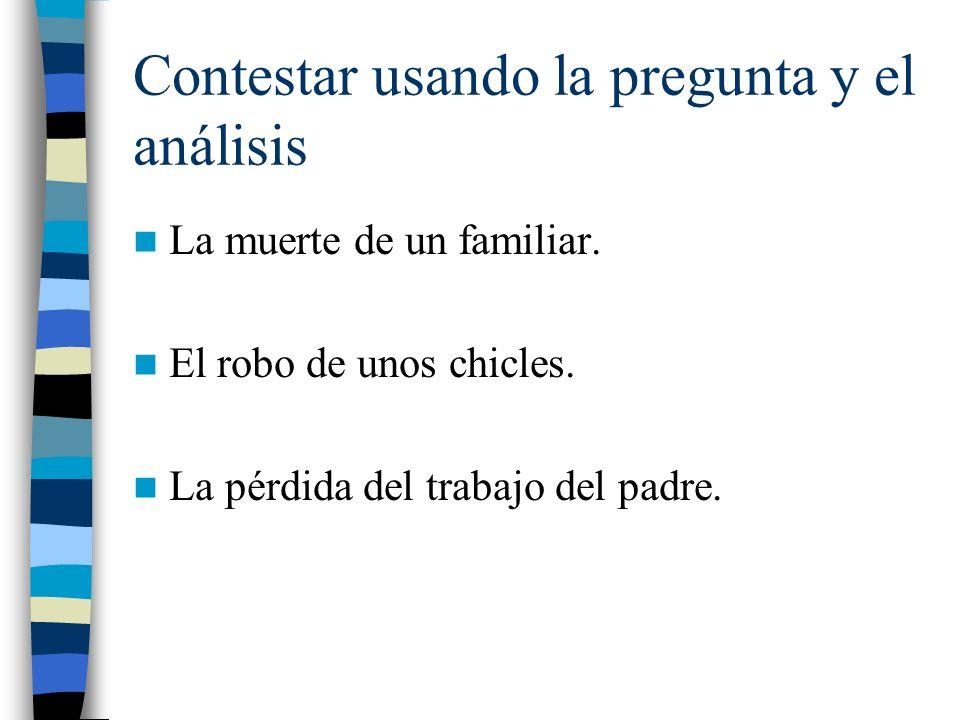 Contestar usando la pregunta y el análisis La muerte de un familiar. El robo de unos chicles. La pérdida del trabajo del padre.