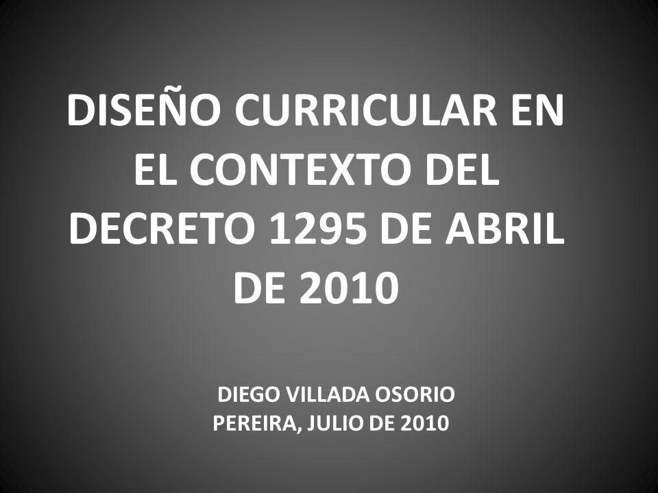 DISEÑO CURRICULAR EN EL CONTEXTO DEL DECRETO 1295 DE ABRIL DE 2010 DIEGO VILLADA OSORIO PEREIRA, JULIO DE 2010