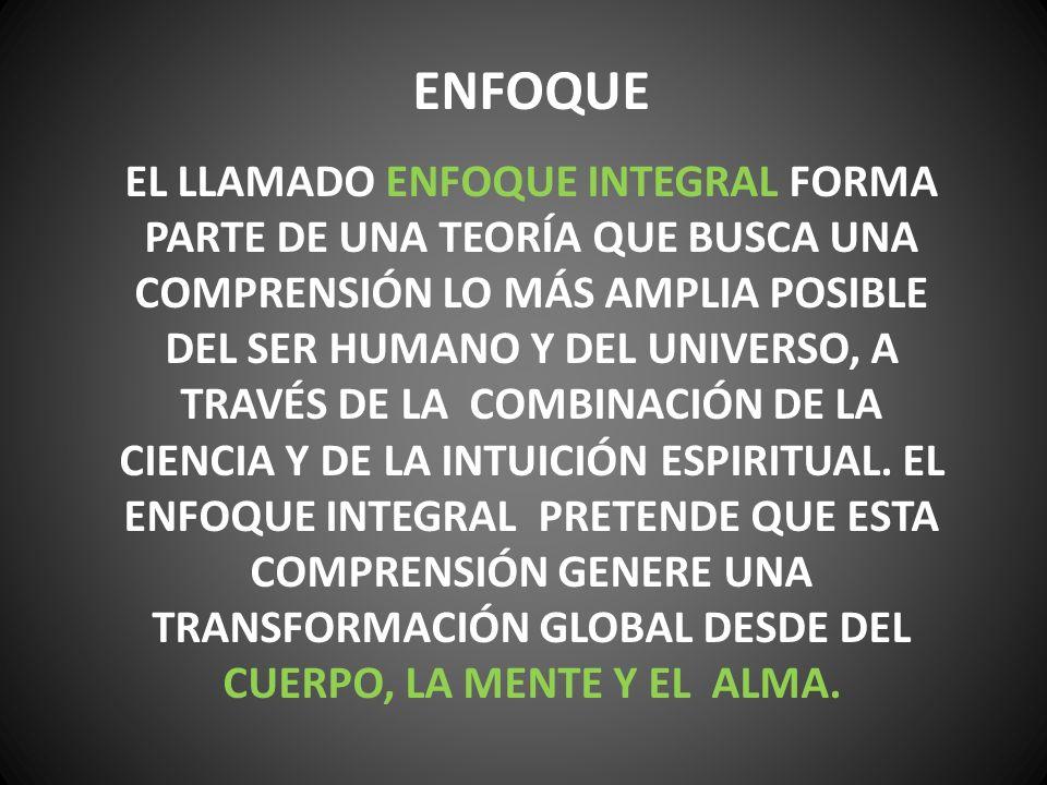 ENFOQUE EL LLAMADO ENFOQUE INTEGRAL FORMA PARTE DE UNA TEORÍA QUE BUSCA UNA COMPRENSIÓN LO MÁS AMPLIA POSIBLE DEL SER HUMANO Y DEL UNIVERSO, A TRAVÉS DE LA COMBINACIÓN DE LA CIENCIA Y DE LA INTUICIÓN ESPIRITUAL.