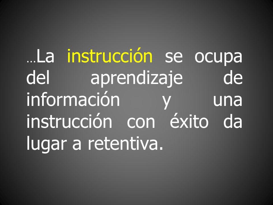 … La instrucción se ocupa del aprendizaje de información y una instrucción con éxito da lugar a retentiva.