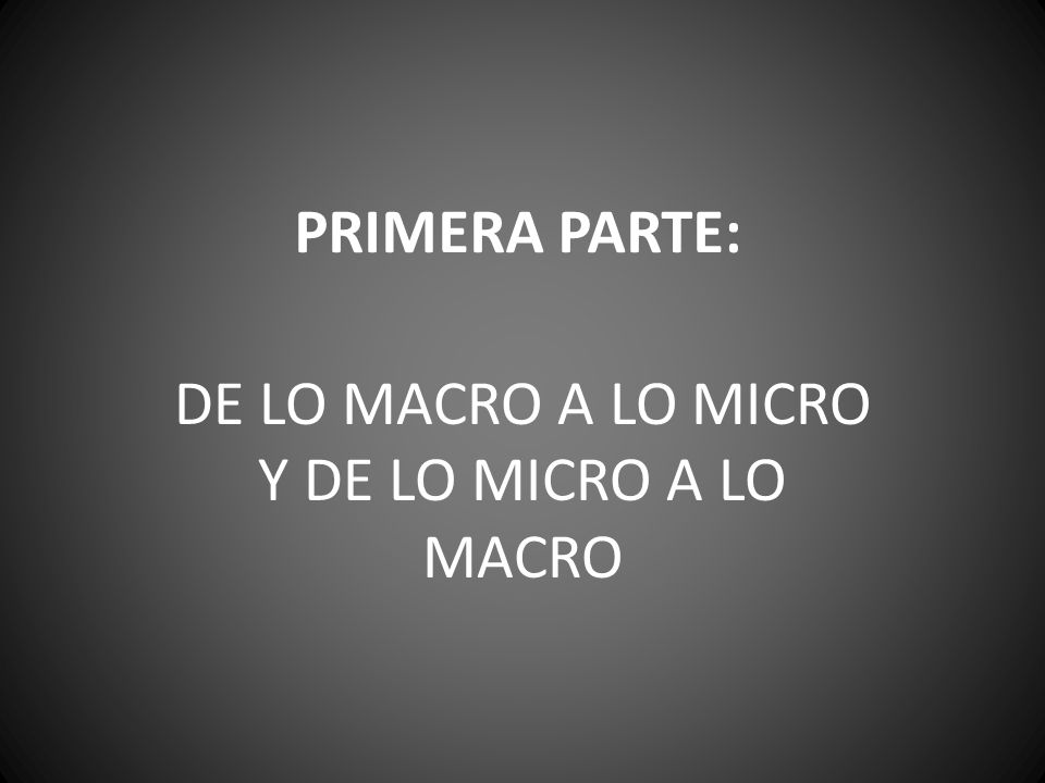 PRIMERA PARTE: DE LO MACRO A LO MICRO Y DE LO MICRO A LO MACRO