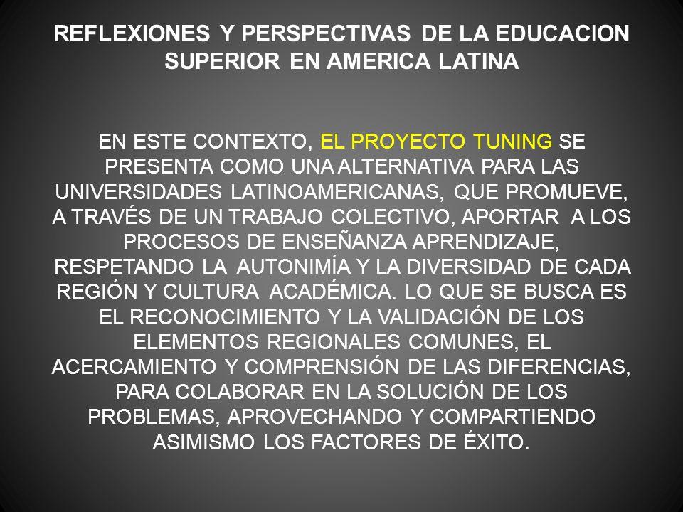 REFLEXIONES Y PERSPECTIVAS DE LA EDUCACION SUPERIOR EN AMERICA LATINA EN ESTE CONTEXTO, EL PROYECTO TUNING SE PRESENTA COMO UNA ALTERNATIVA PARA LAS UNIVERSIDADES LATINOAMERICANAS, QUE PROMUEVE, A TRAVÉS DE UN TRABAJO COLECTIVO, APORTAR A LOS PROCESOS DE ENSEÑANZA APRENDIZAJE, RESPETANDO LA AUTONIMÍA Y LA DIVERSIDAD DE CADA REGIÓN Y CULTURA ACADÉMICA.