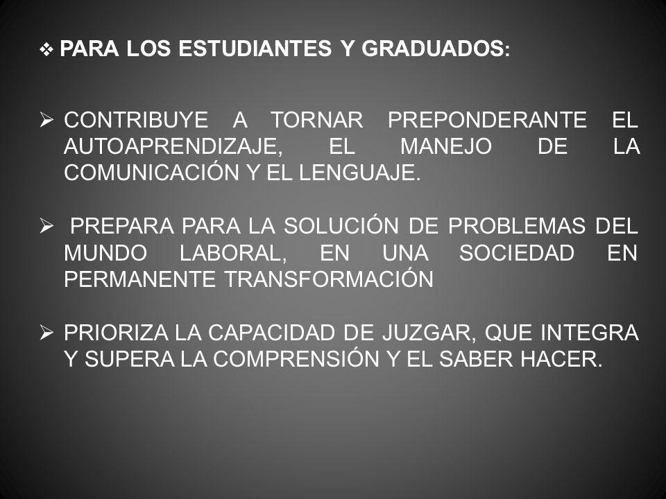 PARA LOS ESTUDIANTES Y GRADUADOS : CONTRIBUYE A TORNAR PREPONDERANTE EL AUTOAPRENDIZAJE, EL MANEJO DE LA COMUNICACIÓN Y EL LENGUAJE.