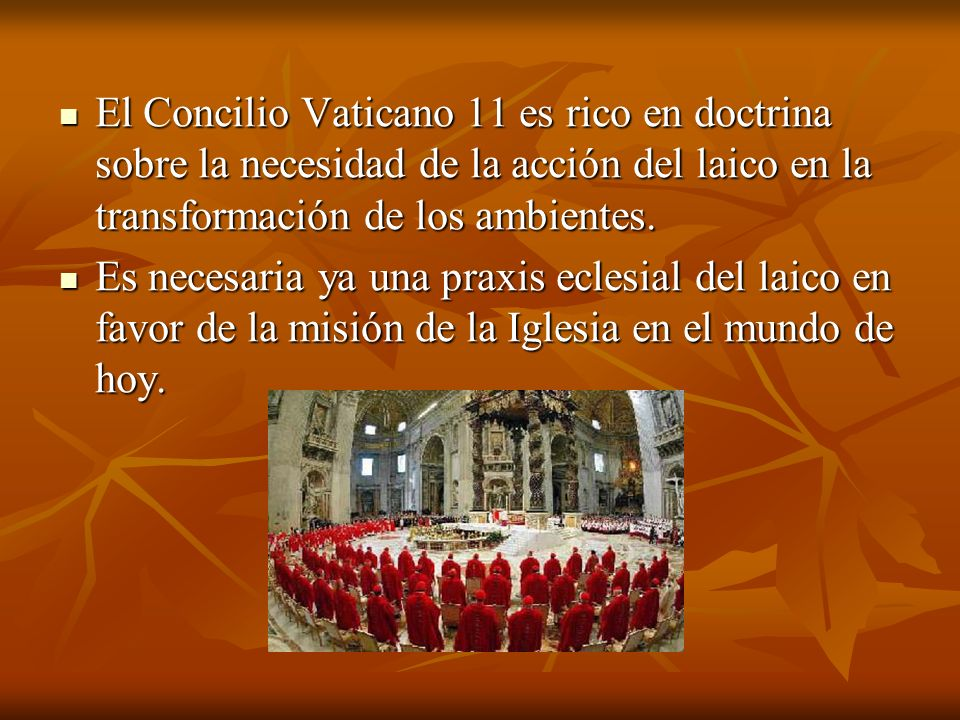 El Concilio Vaticano 11 es rico en doctrina sobre la necesidad de la acción del laico en la transformación de los ambientes. El Concilio Vaticano 11 e