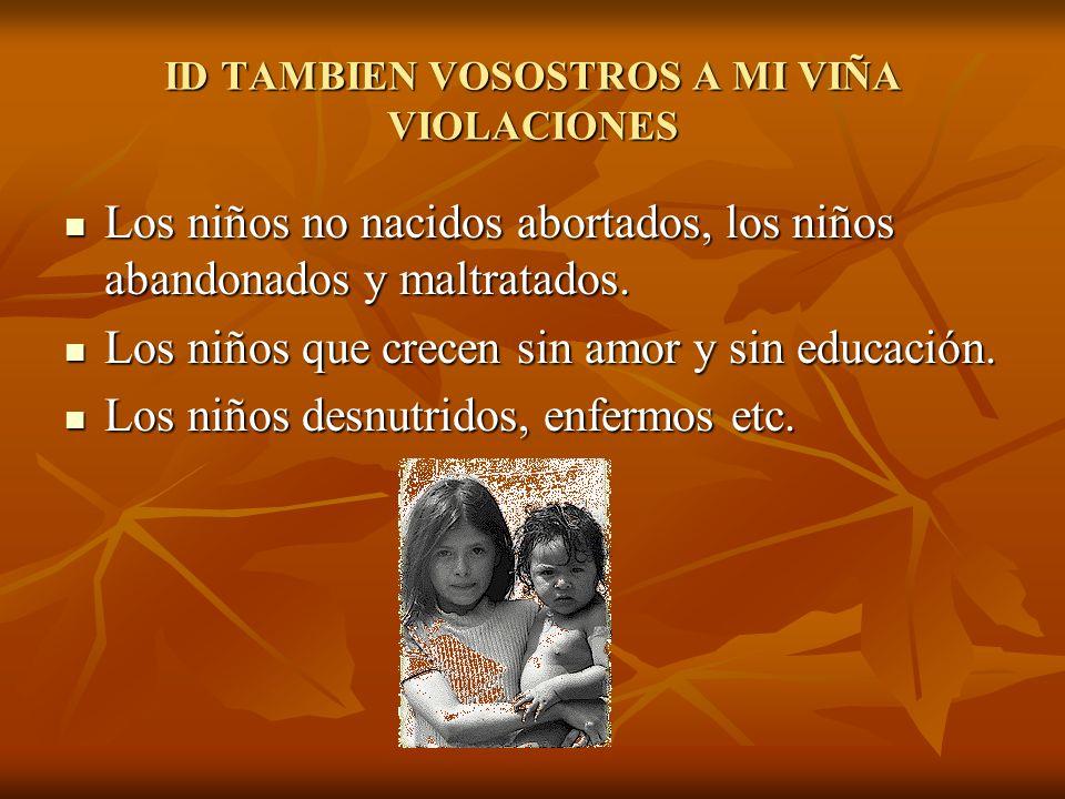 ID TAMBIEN VOSOSTROS A MI VIÑA VIOLACIONES Los niños no nacidos abortados, los niños abandonados y maltratados. Los niños no nacidos abortados, los ni