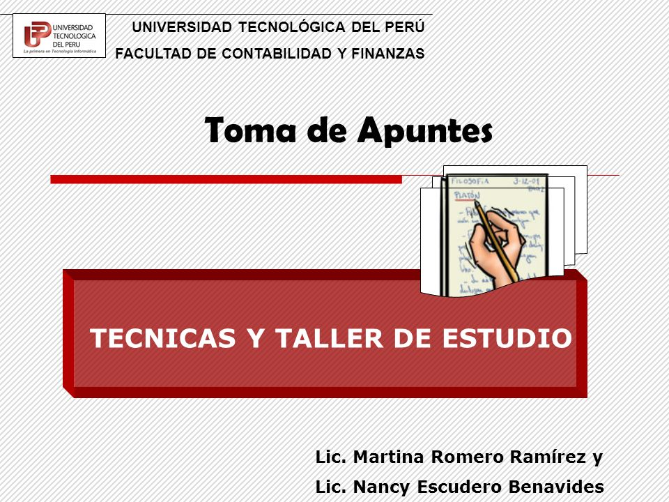 Toma de Apuntes UNIVERSIDAD TECNOLÓGICA DEL PERÚ FACULTAD DE CONTABILIDAD Y FINANZAS TECNICAS Y TALLER DE ESTUDIO Lic. Martina Romero Ramírez y Lic. N