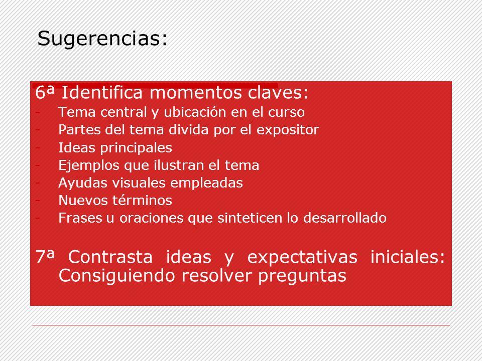 6ª Identifica momentos claves: -Tema central y ubicación en el curso -Partes del tema divida por el expositor -Ideas principales -Ejemplos que ilustra