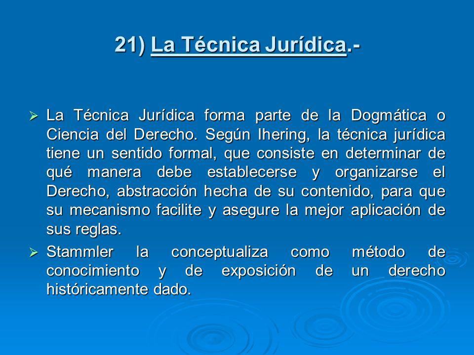 21) La Técnica Jurídica.- La Técnica Jurídica forma parte de la Dogmática o Ciencia del Derecho. Según Ihering, la técnica jurídica tiene un sentido f