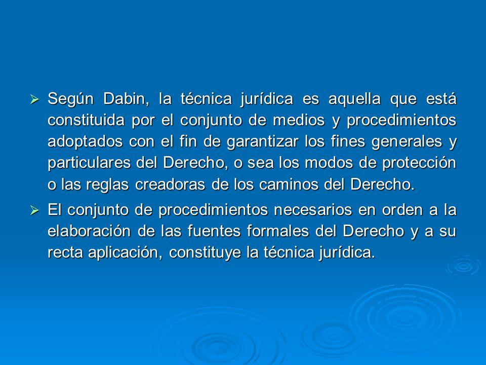 Según Dabin, la técnica jurídica es aquella que está constituida por el conjunto de medios y procedimientos adoptados con el fin de garantizar los fin