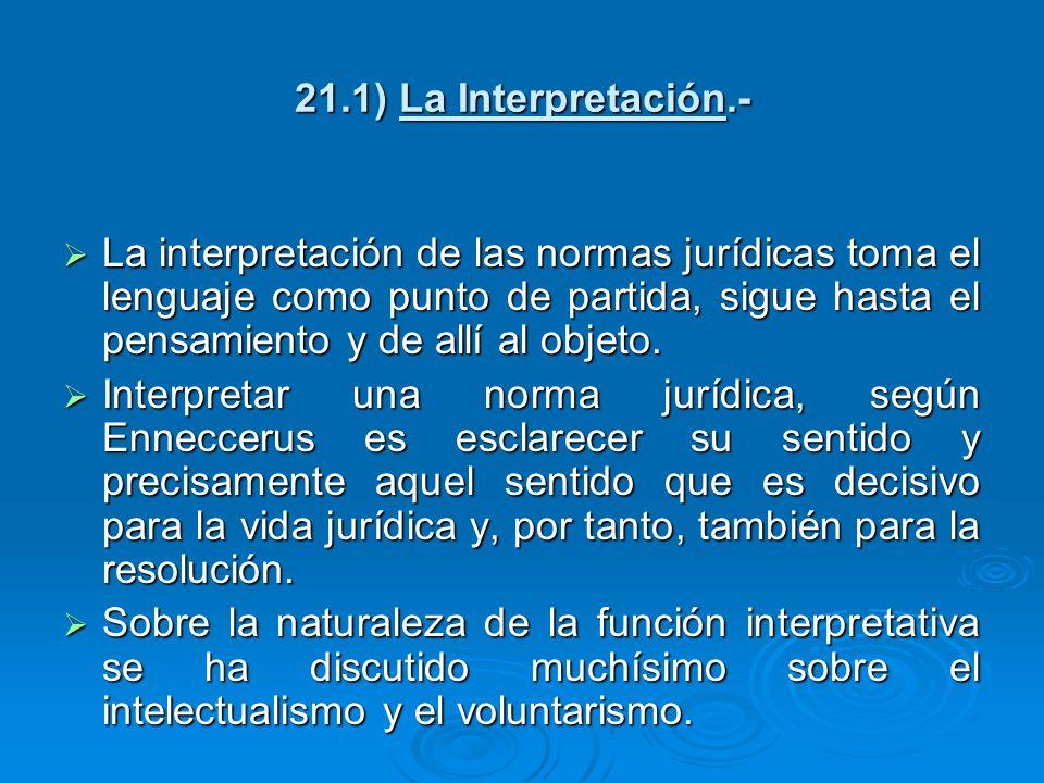 21.1) La Interpretación.- La interpretación de las normas jurídicas toma el lenguaje como punto de partida, sigue hasta el pensamiento y de allí al ob