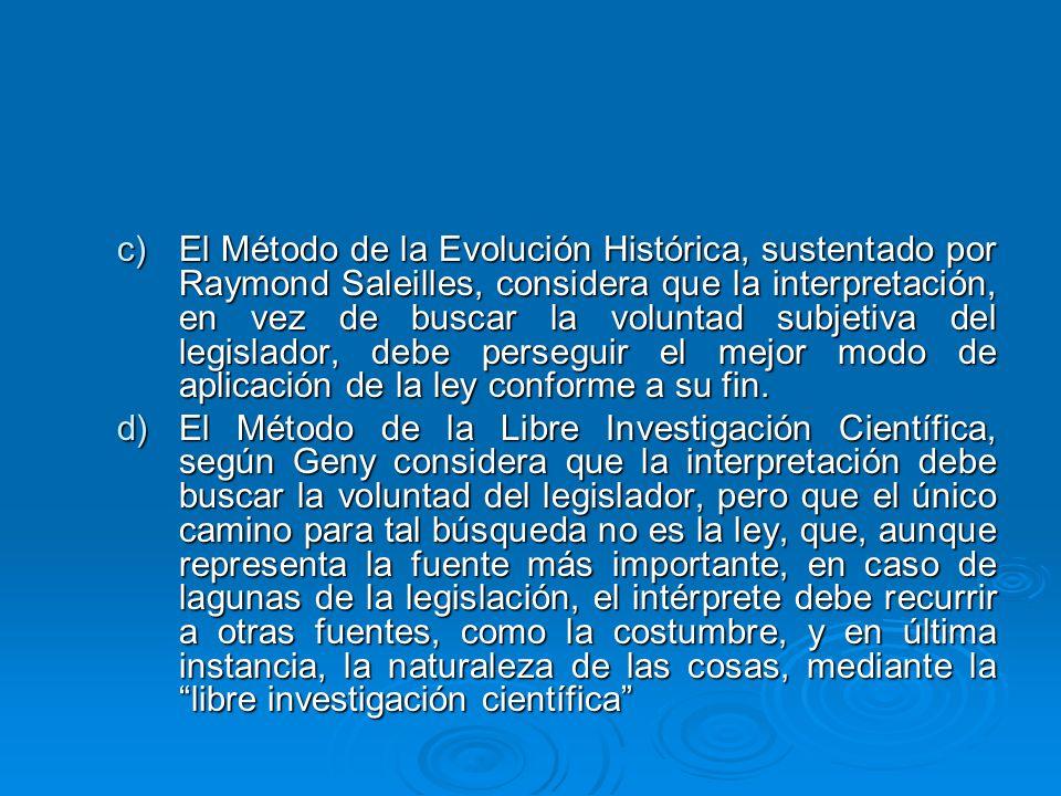 c)El Método de la Evolución Histórica, sustentado por Raymond Saleilles, considera que la interpretación, en vez de buscar la voluntad subjetiva del l