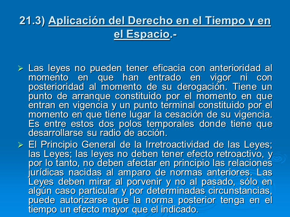 21.3) Aplicación del Derecho en el Tiempo y en el Espacio.- Las leyes no pueden tener eficacia con anterioridad al momento en que han entrado en vigor