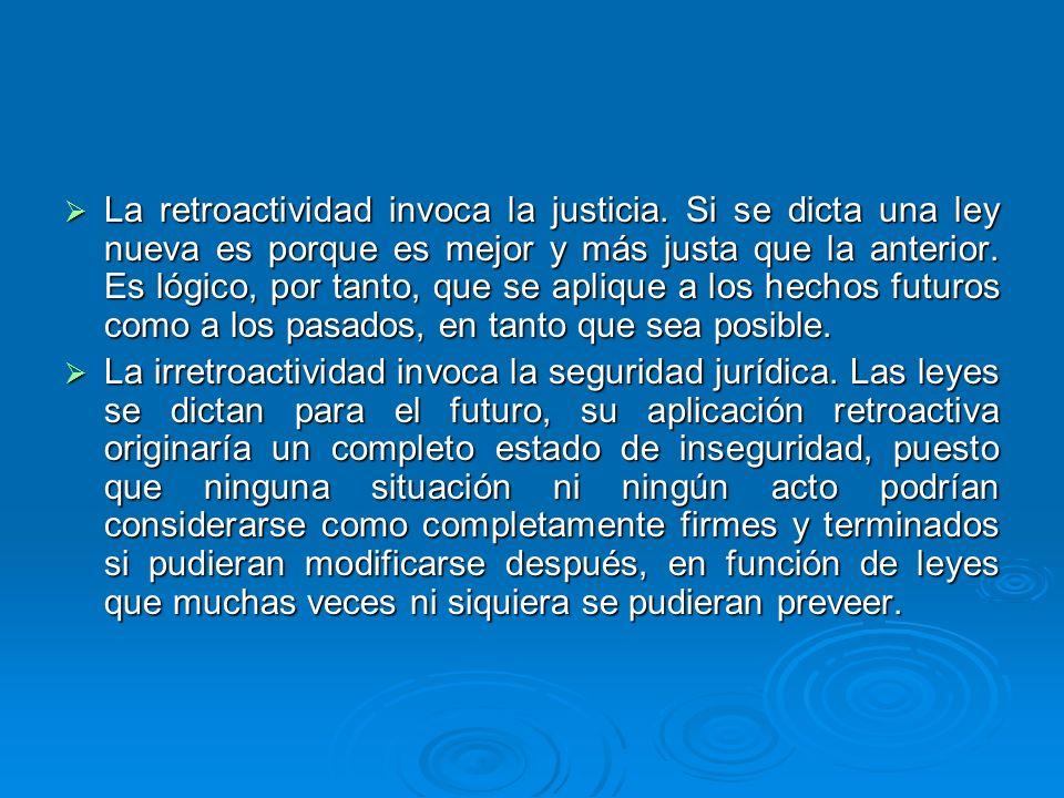 La retroactividad invoca la justicia. Si se dicta una ley nueva es porque es mejor y más justa que la anterior. Es lógico, por tanto, que se aplique a