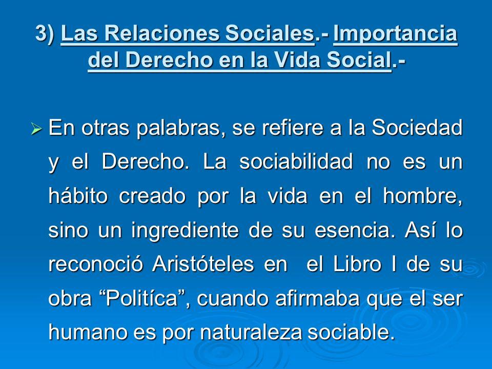 3) Las Relaciones Sociales.- Importancia del Derecho en la Vida Social.- En otras palabras, se refiere a la Sociedad y el Derecho. La sociabilidad no