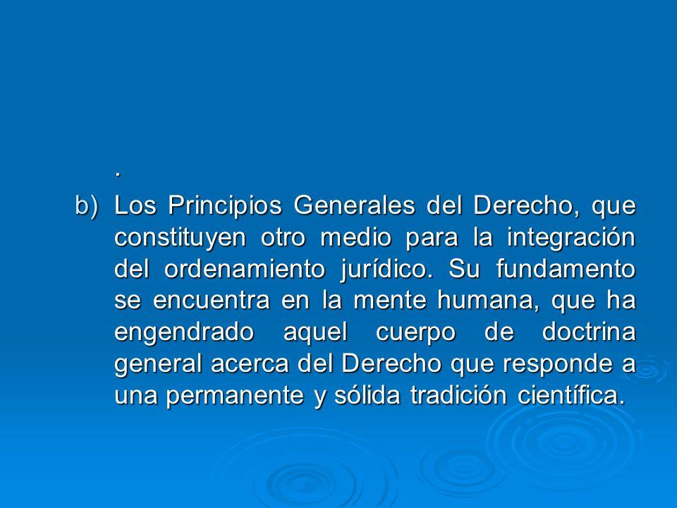 . b)Los Principios Generales del Derecho, que constituyen otro medio para la integración del ordenamiento jurídico. Su fundamento se encuentra en la m