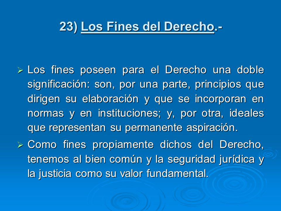 23) Los Fines del Derecho.- Los fines poseen para el Derecho una doble significación: son, por una parte, principios que dirigen su elaboración y que