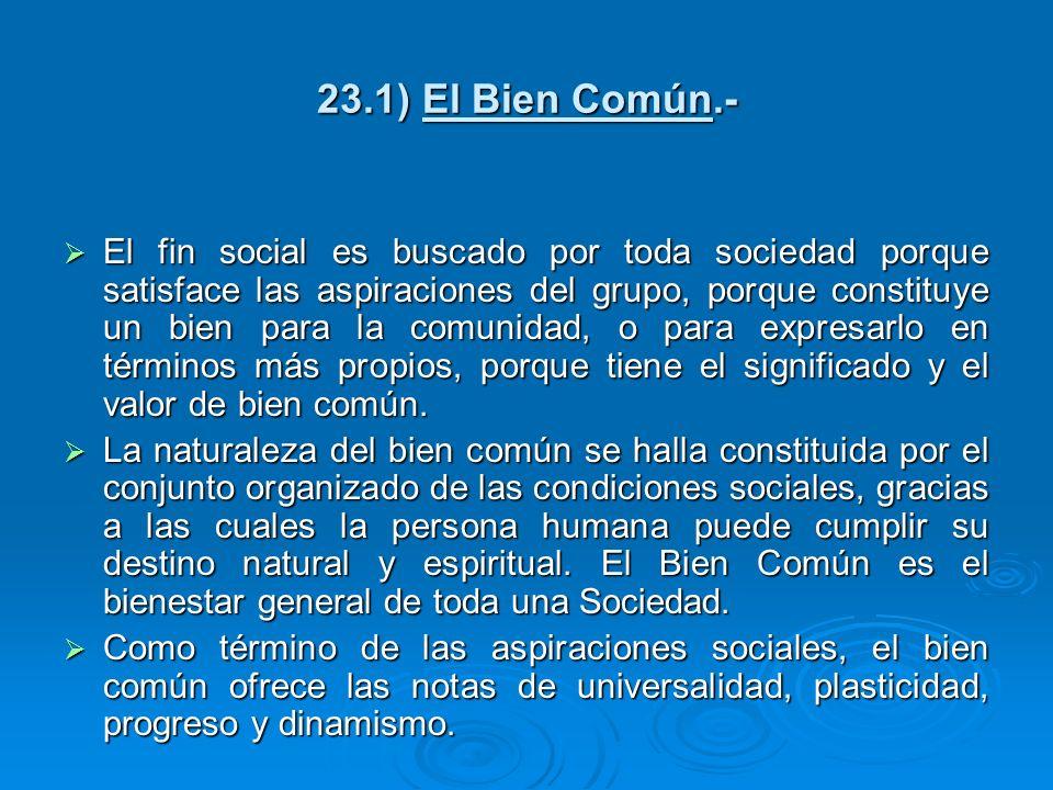 23.1) El Bien Común.- El fin social es buscado por toda sociedad porque satisface las aspiraciones del grupo, porque constituye un bien para la comuni