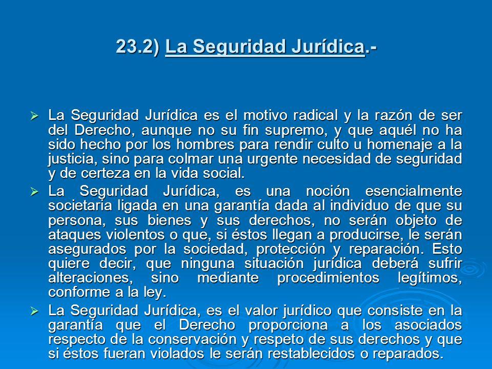 23.2) La Seguridad Jurídica.- La Seguridad Jurídica es el motivo radical y la razón de ser del Derecho, aunque no su fin supremo, y que aquél no ha si